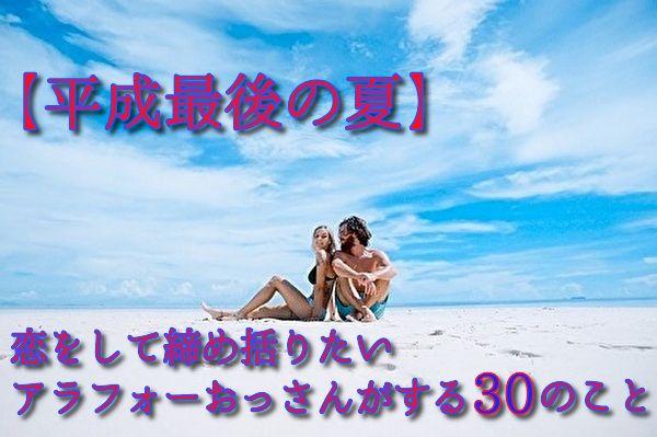 【平成最後の夏】恋をして締め括りたいアラフォーおっさんがする30のこと