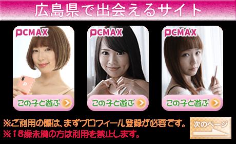 広島県で出会いが見つかる安心の老舗優良マッチングサイト PCMAX男性初回120p無料!女性は完全無料!会員が急上昇しているホットな出会い系サイトです。PCMAXでのパパ活が禁止になったため、断然に出会いやすくなりました!